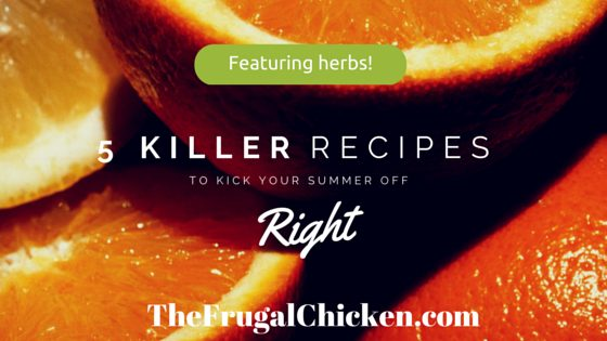 5 Killer Recipes (Featuring Herbs!) To Kick Your Summer Off Right! Nutritious Real Food Recipes! From FrugalChicken