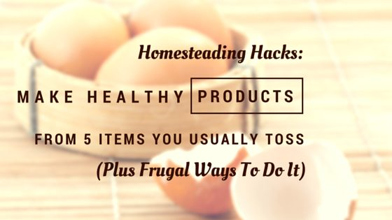 Homesteading Hacks: Make Healthy Products With These 5 Items You Usually Toss (Plus Frugal Ways To Do It)