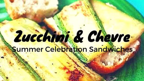 Chevre Cheese & Grilled Zucchini Sandwich: A Summer Celebration Recipe!